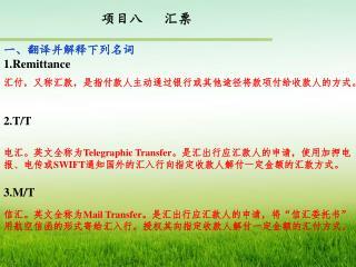 项目八   汇票 一、翻译并解释下列名词 1.Remittance  2.T/T  3.M/T