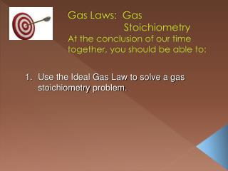 Gas Laws:  Gas 			Stoichiometry At the conclusion of our time together, you should be able to: