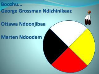 Boozhu ... George Grossman  Ndizhinikaaz Ottawa  Ndoonjibaa Marten  Ndoodem
