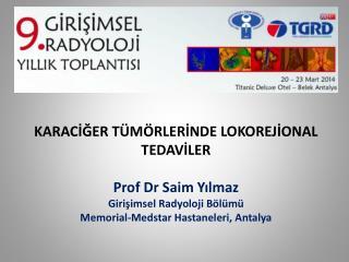 KARACİĞER TÜMÖRLERİNDE LOKOREJİONAL TEDAVİLER Prof Dr  Saim Yılmaz Girişimsel Radyoloji Bölümü