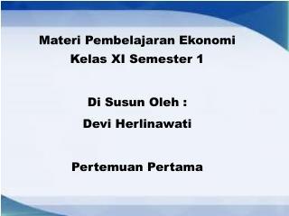 Materi Pembelajaran Ekonomi Kelas  XI Semester 1 Di  Susun Oleh  : Devi  Herlinawati