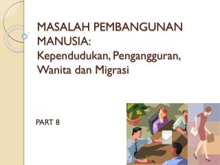 MASALAH PEMBANGUNAN MANUSIA: Kependudukan ,  Pengangguran ,  Wanita dan Migrasi
