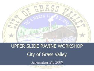 UPPER SLIDE RAVINE WORKSHOP City of Grass Valley September 29, 2009