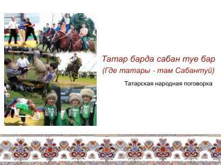 Татар барда сабан туе бар (Где татары - там Сабантуй) Татарская народная поговорка