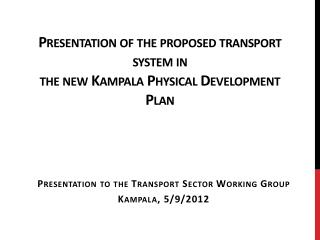 Presentation of the proposed transport system in the new Kampala Physical Development Plan