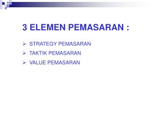 3 ELEMEN PEMASARAN :   STRATEGY PEMASARAN   TAKTIK PEMASARAN   VALUE PEMASARAN