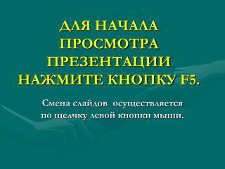 ДЛЯ НАЧАЛА ПРОСМОТРА ПРЕЗЕНТАЦИИ НАЖМИТЕ КНОПКУ  F5.