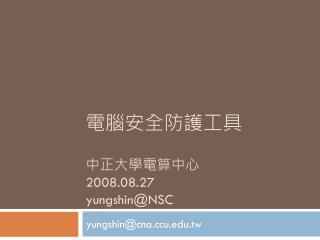 電腦安全防護工具 中正大學電算中心 2008.08.27 yungshin@NSC