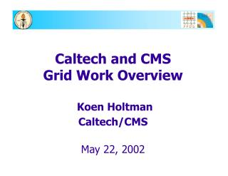 Caltech and CMS  Grid Work Overview Koen Holtman Caltech/CMS May 22, 2002