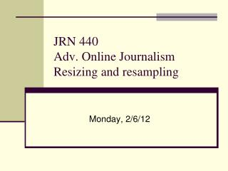 JRN 440 Adv. Online Journalism Resizing and resampling