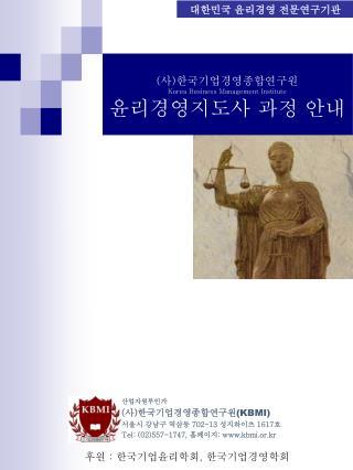 ( 사 ) 한국기업경영종합연구원 Korea Business Management Institute 윤리경영지도사 과정 안내