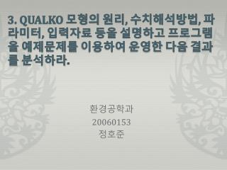 3. QUALKO  모형의 원리 ,  수치해석방법 ,  파라미터 ,  입력자료 등을 설명하고 프로그램을 예제문제를 이용하여 운영한 다음 결과를 분석하라 .