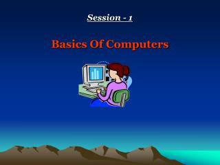 Session - 1 Basics Of Computers