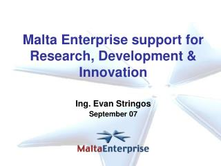 Malta Enterprise support for Research, Development & Innovation Ing. Evan Stringos September 07