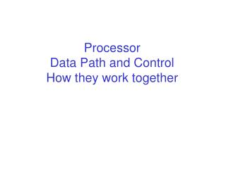 Processor  Data Path and Control How they work together