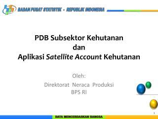 PDB Subsektor Kehutanan dan  Aplikasi  Satellite Account  Kehutanan