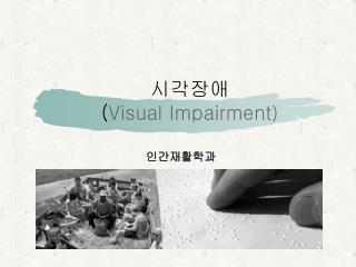 시각장애 ( Visual Impairment )