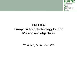 EUFETEC European Feed Technology  Center Mission and objectives  NOVI SAD, September 29 th