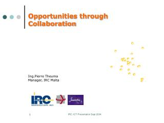 Opportunities through Collaboration Ing.Pierre Theuma Manager, IRC Malta
