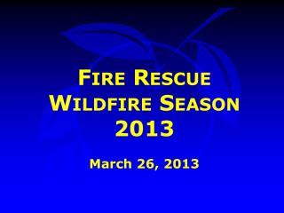 Fire Rescue  Wildfire Season 2013 March 26, 2013