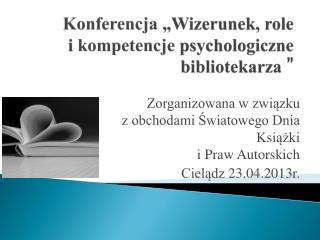 """Konferencja  """"Wizerunek, role  i  kompetencje  psychologiczne bibliotekarza """""""