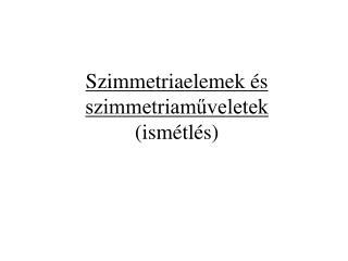 Szimmetriaelemek és szimmetriaműveletek (ismétlés)