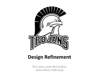 Design Refinement Tom  Lamar, Jaime  McCandless, Shane Moon, Vidie Pong