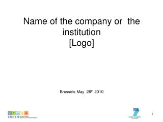 Name of the company or  the institution [Logo] Brussels May  28 th  2010