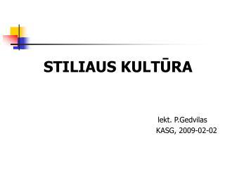 S TILIAUS KULT Ū RA  lekt.  P.Gedvilas KASG , 2009-0 2 - 02
