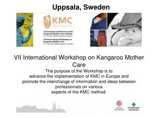VII International Workshop on Kangaroo Mother Care The purpose of the Workshop is to advance the implementation of KMC i