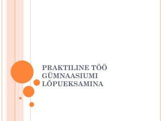 PRAKTILINE T�� G�MNAASIUMI L�PUEKSAMINA