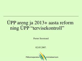 """ÜPP areng ja 2013+ aasta reform ning ÜPP """"tervisekontroll"""" Peeter Seestrand 02.05.2007."""