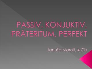 PASSIV, KONJUKTIV, PR�TERITUM, PERFEKT Janu�a Marolt, 4.Gb