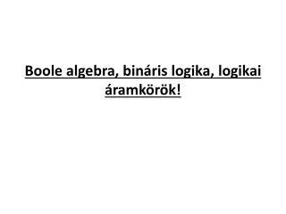 Boole algebra, bináris logika, logikai áramkörök!