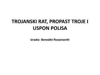 TROJANSKI RAT, PROPAST TROJE I USPON POLISA Izradio: Benedikt Rossmanith