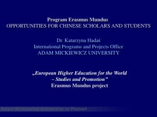 Program Erasmus Mundus OPPORTUNITIES FOR CHINESE SCHOLARS AND STUDENTS D r .  Katarzyna Hadaś