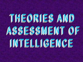 THEORIES AND  ASSESSMENT OF  INTELLIGENCE