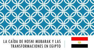 LA CAÍDA DE HOSNI MUBARAK Y LAS TRANSFORMACIONES EN EGIPTO