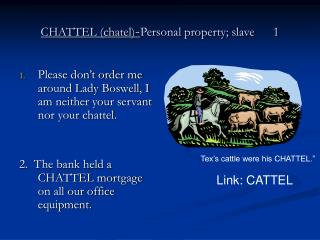 CHATTEL (chatel) - Personal property; slave      1