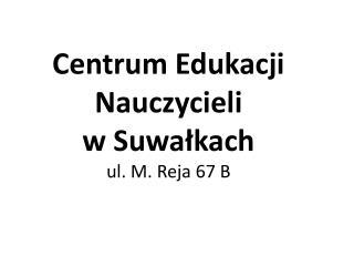 Centrum Edukacji Nauczycieli  w Suwa?kach  ul. M. Reja 67 B