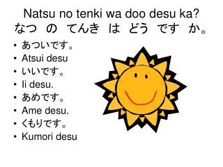 Natsu no tenki wa doo desu ka? なつ の てんき は どう です か。