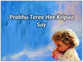 Prabhu Teree Hee Kripaa  Say