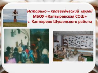 Историко – краеведческий  музей   МБОУ «Каптыревская СОШ»  с. Каптырево Шушенского района