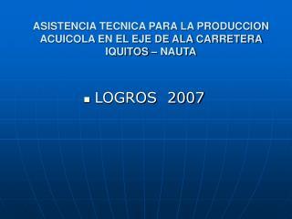 ASISTENCIA TECNICA PARA LA PRODUCCION ACUICOLA EN EL EJE DE ALA CARRETERA IQUITOS – NAUTA