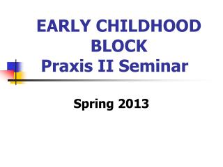 EARLY CHILDHOOD BLOCK  Praxis II Seminar