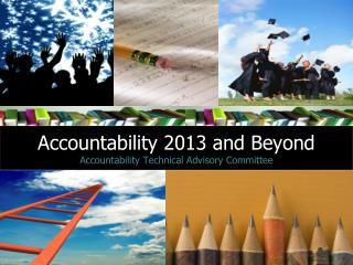 Accountability 2013 and Beyond Accountability Technical Advisory Committee