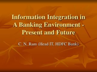 Information Integration in  A Banking Environment -Present and Future