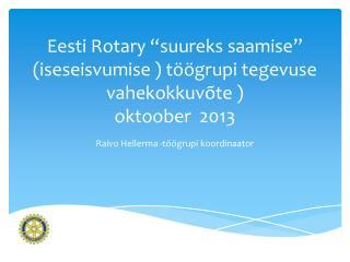 """Eesti Rotary """"suureks saamise"""" (iseseisvumise ) töögrupi tegevuse vahekokkuvõte ) oktoober  2013"""