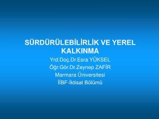 SÜRDÜRÜLEBİLİRLİK VE YEREL KALKINMA Yrd.Doç.Dr.Esra YÜKSEL Öğr.Gör.Dr.Zeynep ZAFİR