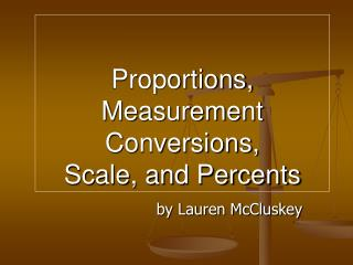 Proportions,  Measurement Conversions,  Scale, and Percents
